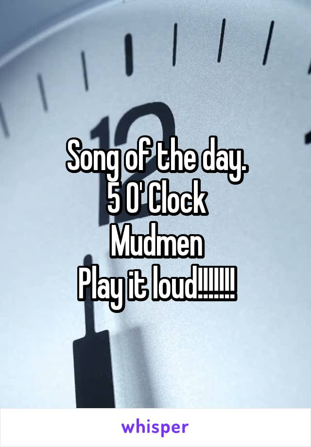Song of the day. 5 O' Clock Mudmen Play it loud!!!!!!!