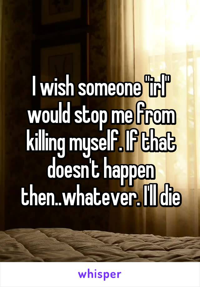 """I wish someone """"irl"""" would stop me from killing myself. If that doesn't happen then..whatever. I'll die"""