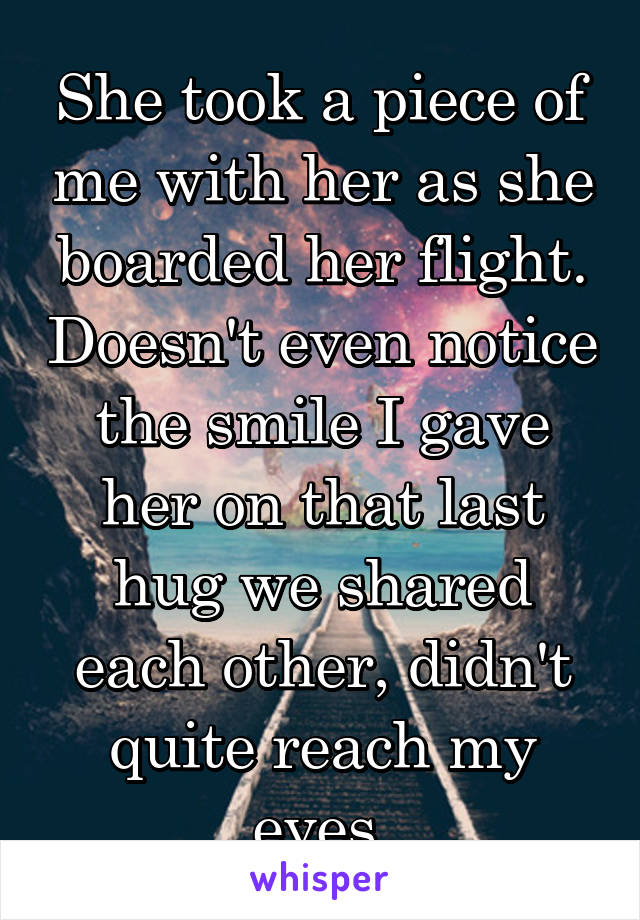 She took a piece of me with her as she boarded her flight. Doesn't even notice the smile I gave her on that last hug we shared each other, didn't quite reach my eyes.