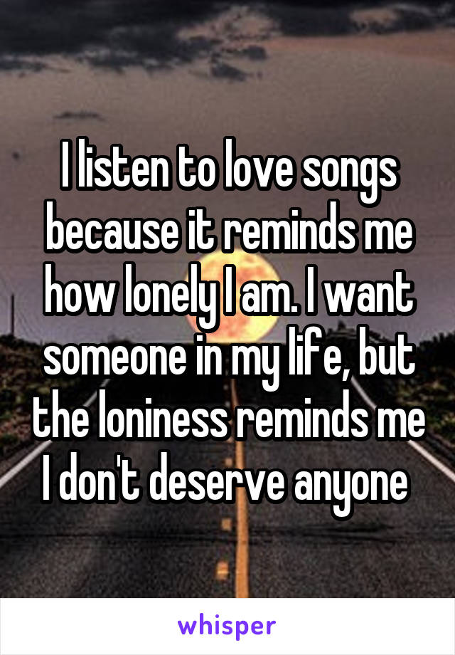 I listen to love songs because it reminds me how lonely I am. I want someone in my life, but the loniness reminds me I don't deserve anyone