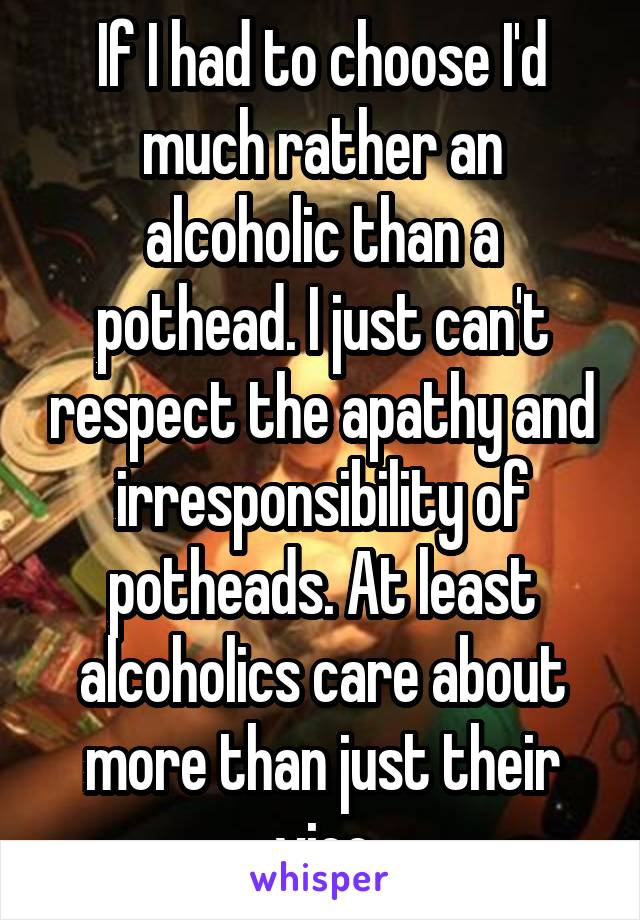 If I had to choose I'd much rather an alcoholic than a pothead. I just can't respect the apathy and irresponsibility of potheads. At least alcoholics care about more than just their vice