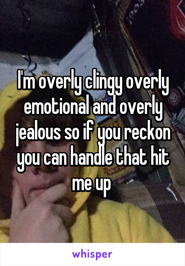 I'm overly clingy overly emotional and overly jealous so if you reckon you can handle that hit me up