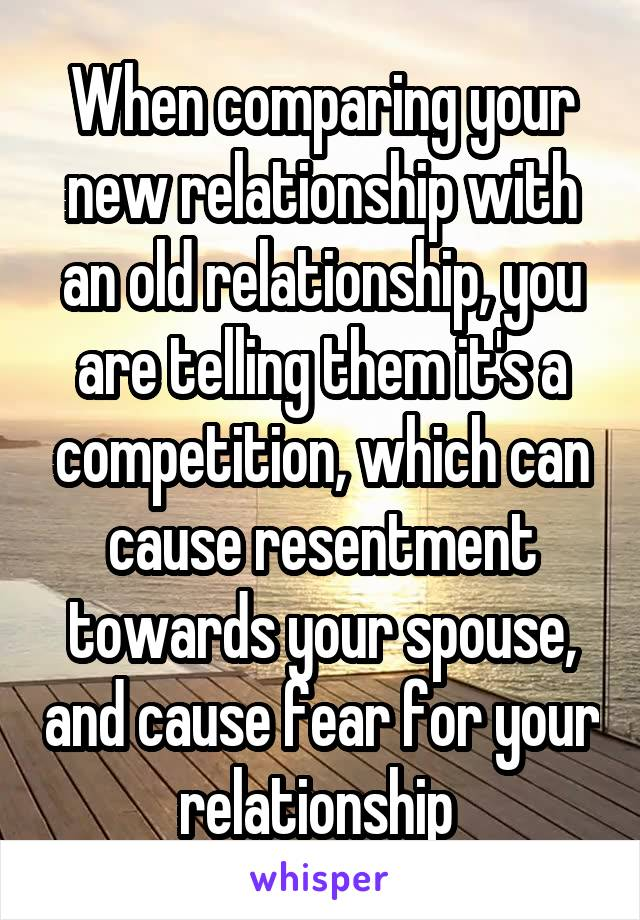 When comparing your new relationship with an old relationship, you are telling them it's a competition, which can cause resentment towards your spouse, and cause fear for your relationship