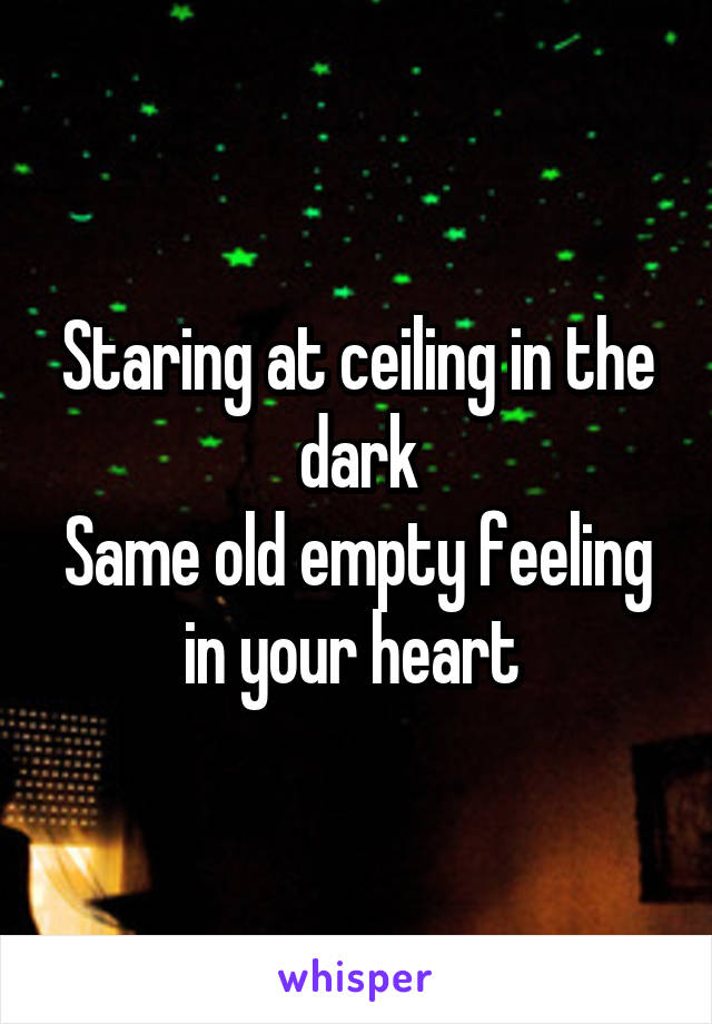 Staring at ceiling in the dark Same old empty feeling in your heart