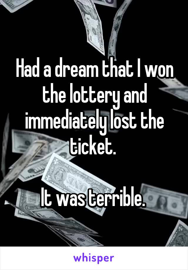 Had a dream that I won the lottery and immediately lost the ticket.   It was terrible.