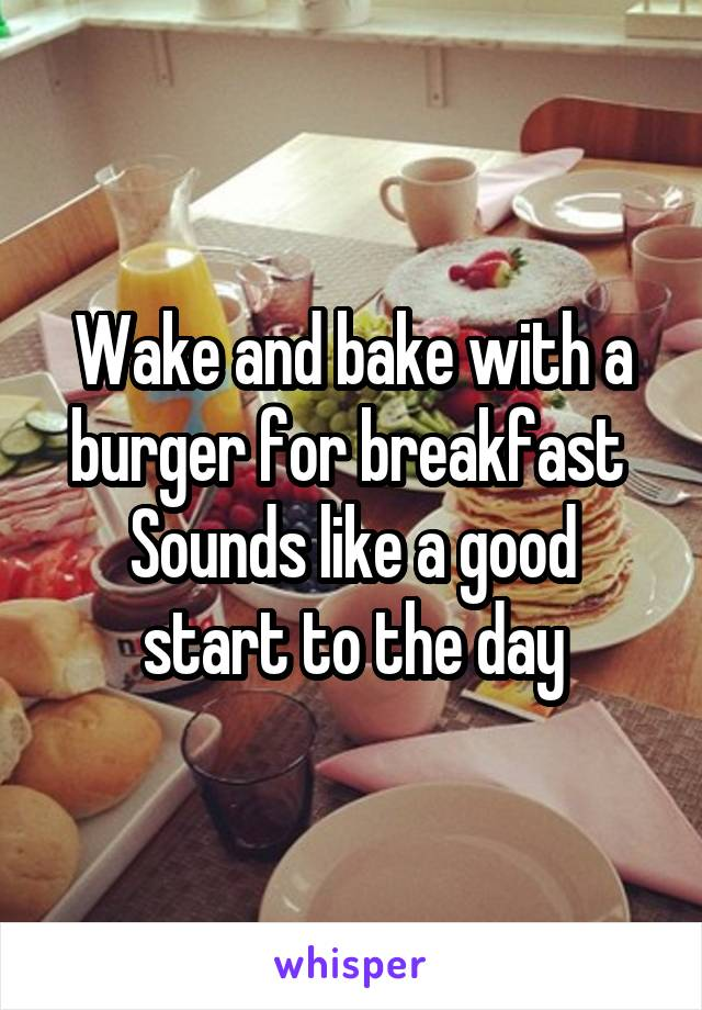 Wake and bake with a burger for breakfast  Sounds like a good start to the day