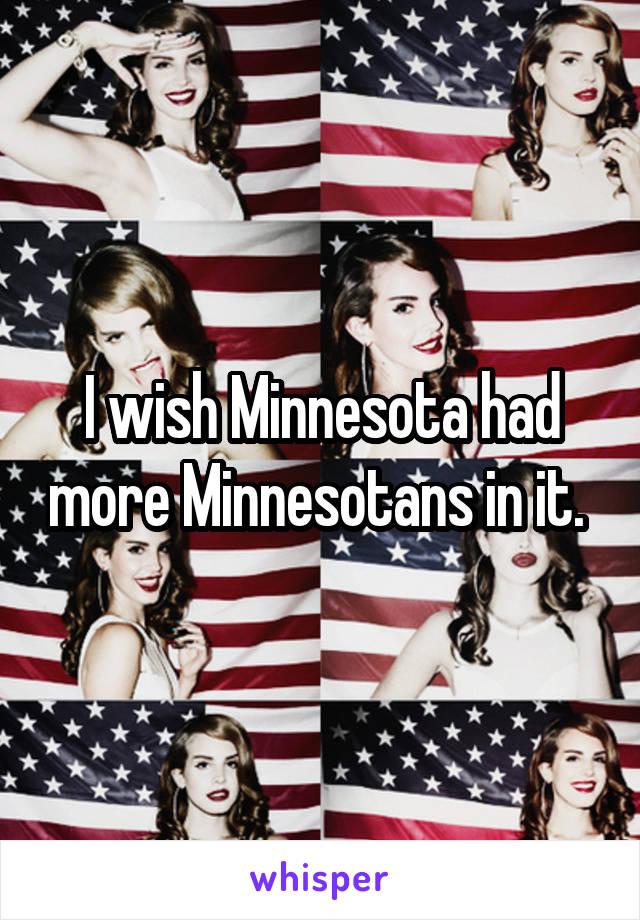 I wish Minnesota had more Minnesotans in it.