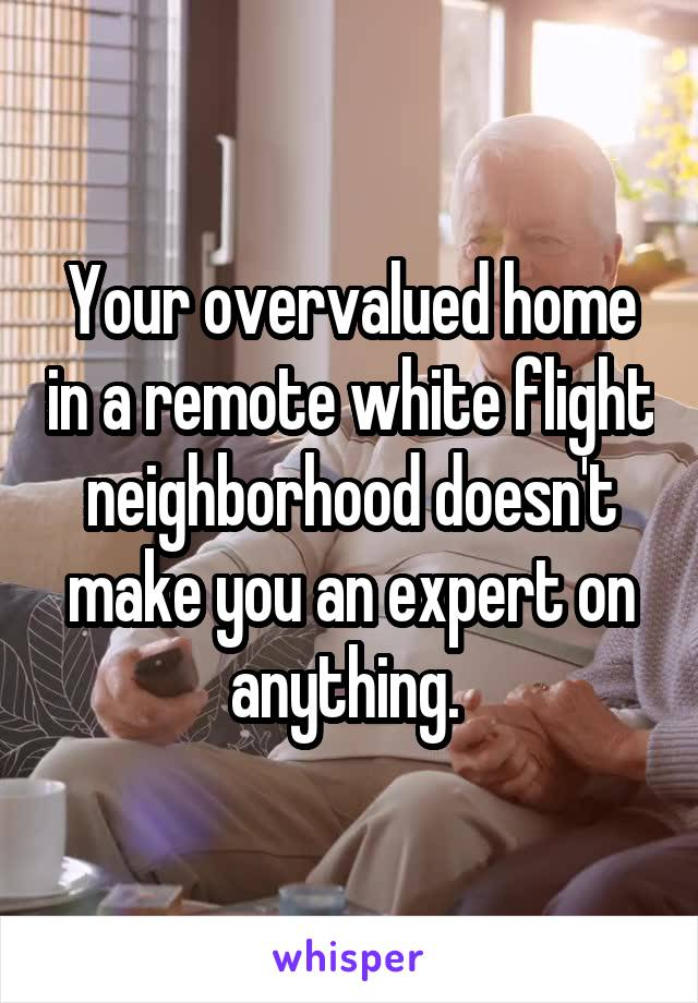 Your overvalued home in a remote white flight neighborhood doesn't make you an expert on anything.