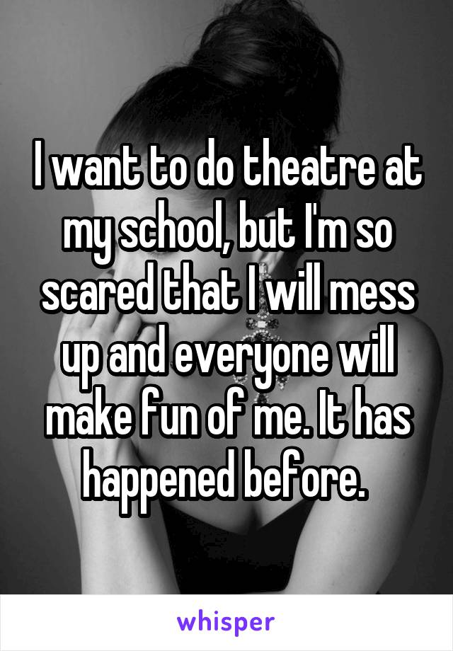 I want to do theatre at my school, but I'm so scared that I will mess up and everyone will make fun of me. It has happened before.