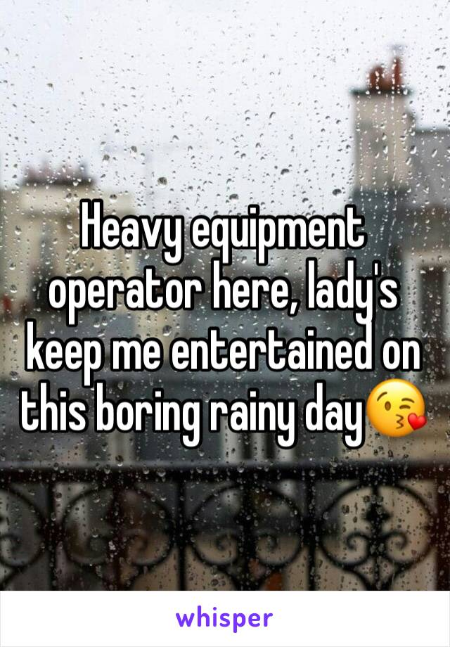Heavy equipment operator here, lady's keep me entertained on this boring rainy day😘
