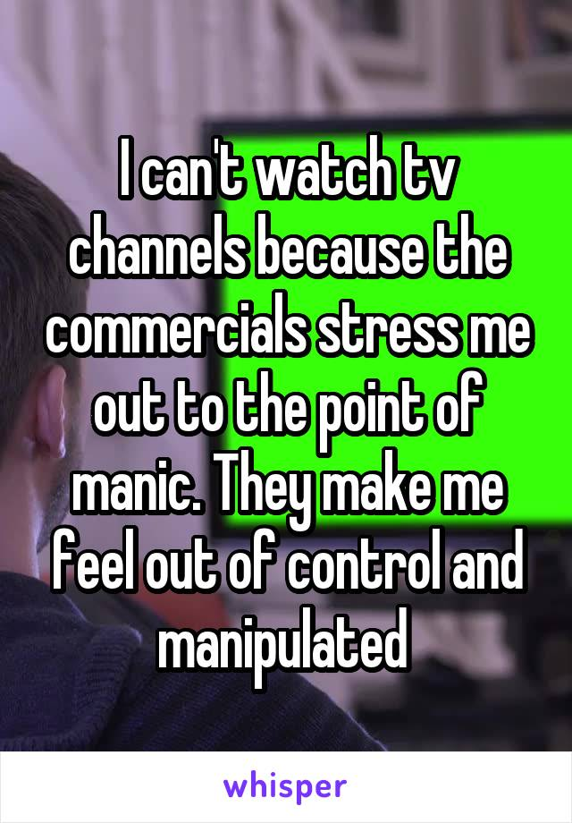 I can't watch tv channels because the commercials stress me out to the point of manic. They make me feel out of control and manipulated