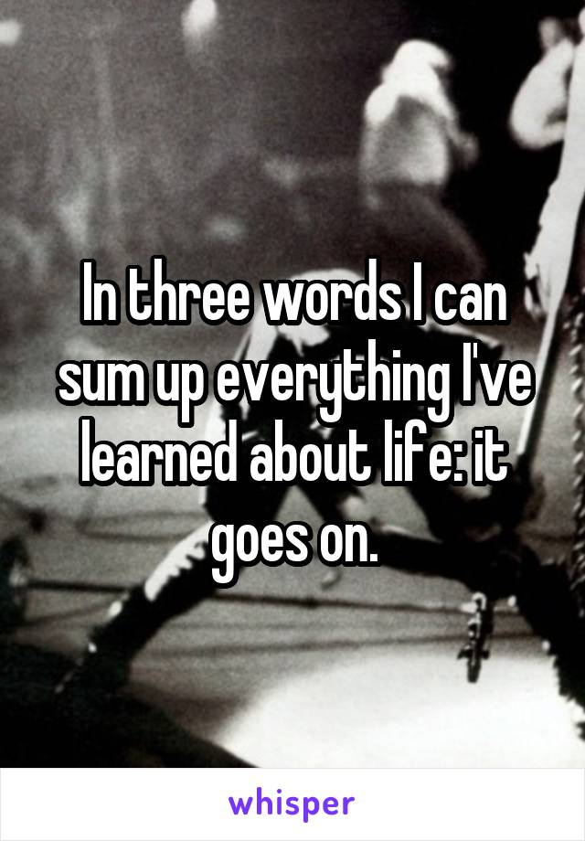 In three words I can sum up everything I've learned about life: it goes on.