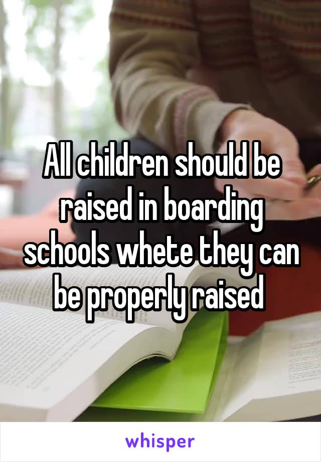 All children should be raised in boarding schools whete they can be properly raised