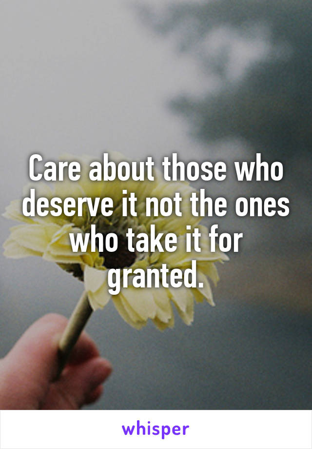 Care about those who deserve it not the ones who take it for granted.