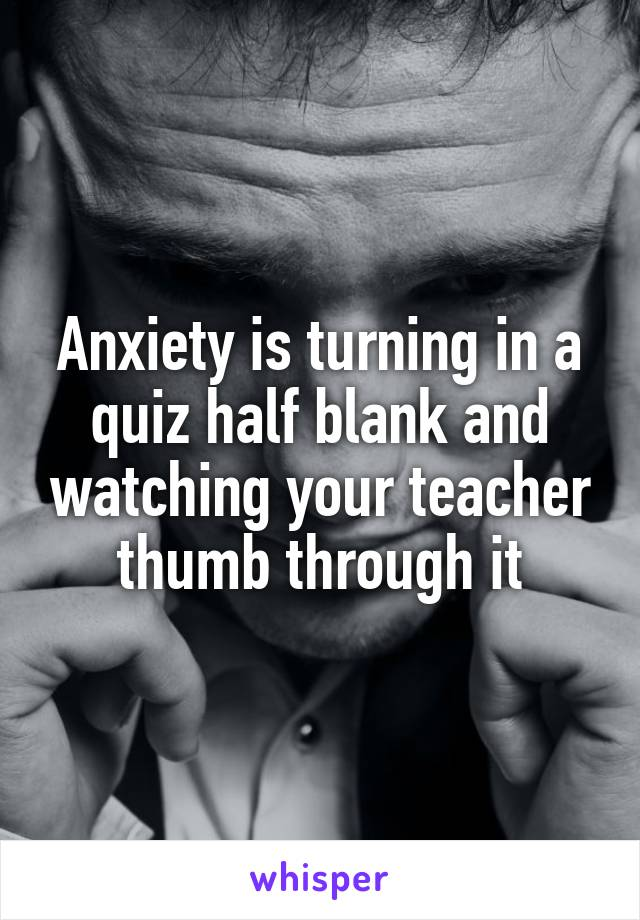 Anxiety is turning in a quiz half blank and watching your teacher thumb through it