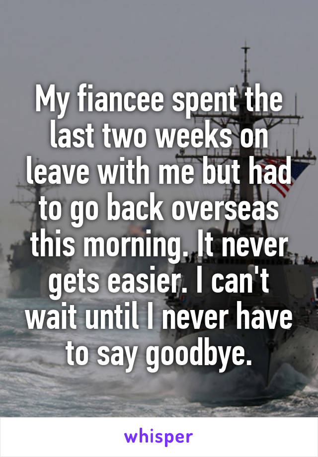 My fiancee spent the last two weeks on leave with me but had to go back overseas this morning. It never gets easier. I can't wait until I never have to say goodbye.