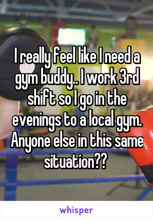 I really feel like I need a gym buddy.. I work 3rd shift so I go in the evenings to a local gym. Anyone else in this same situation??