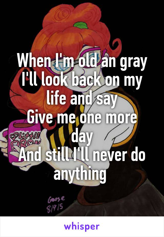 When I'm old an gray I'll look back on my life and say Give me one more day And still I'll never do anything