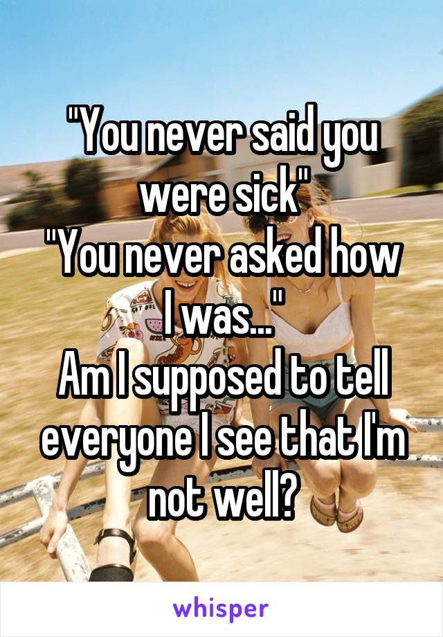 """""""You never said you were sick"""" """"You never asked how I was..."""" Am I supposed to tell everyone I see that I'm not well?"""