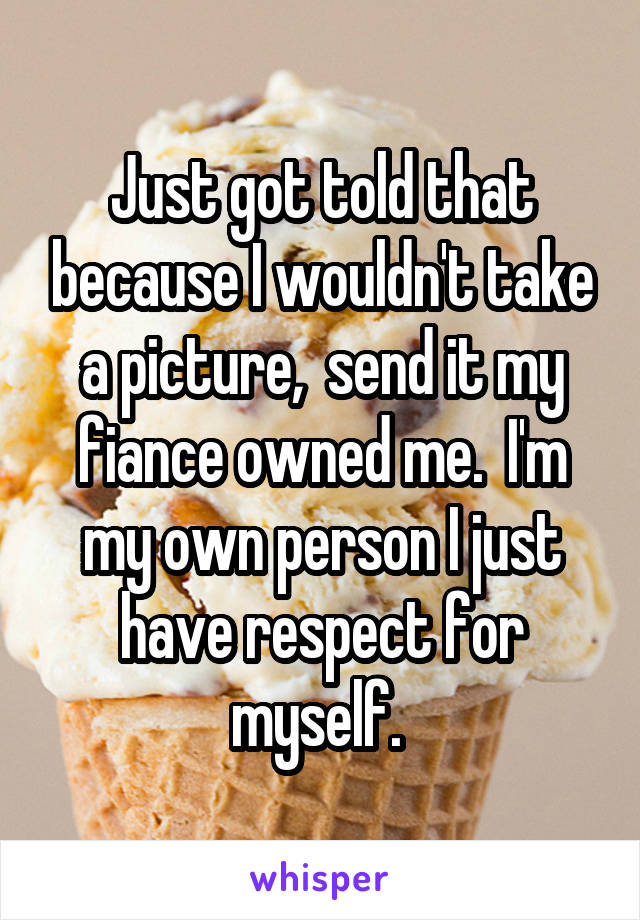 Just got told that because I wouldn't take a picture,  send it my fiance owned me.  I'm my own person I just have respect for myself.