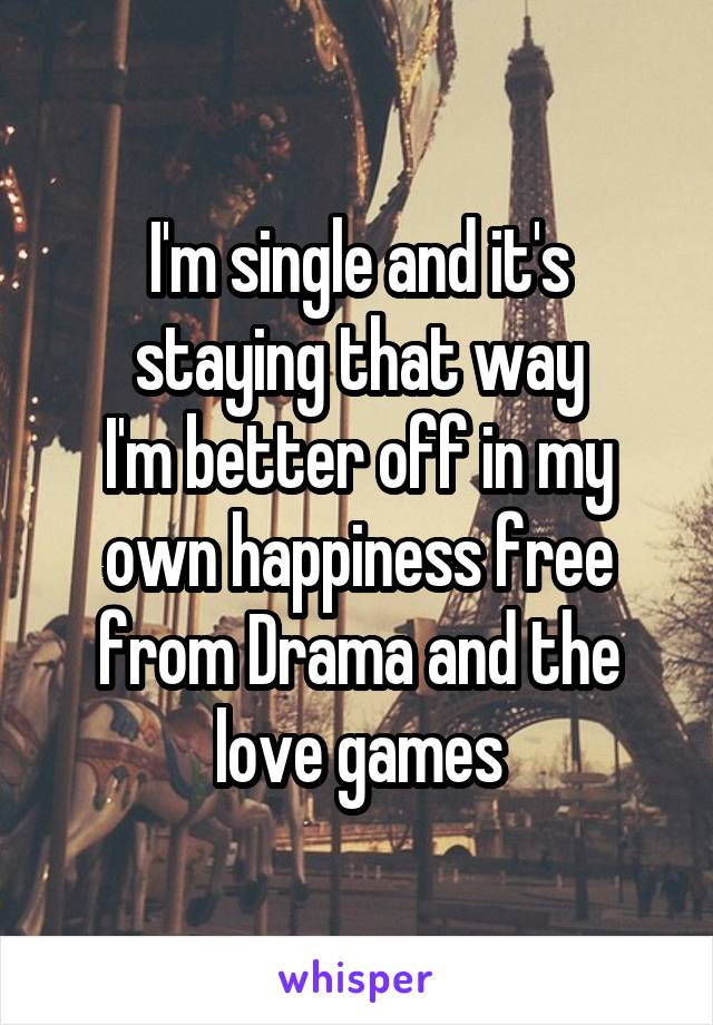 I'm single and it's staying that way I'm better off in my own happiness free from Drama and the love games