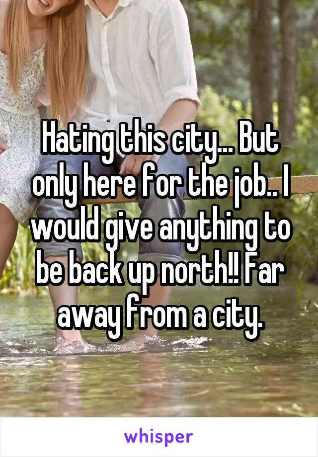 Hating this city... But only here for the job.. I would give anything to be back up north!! Far away from a city.