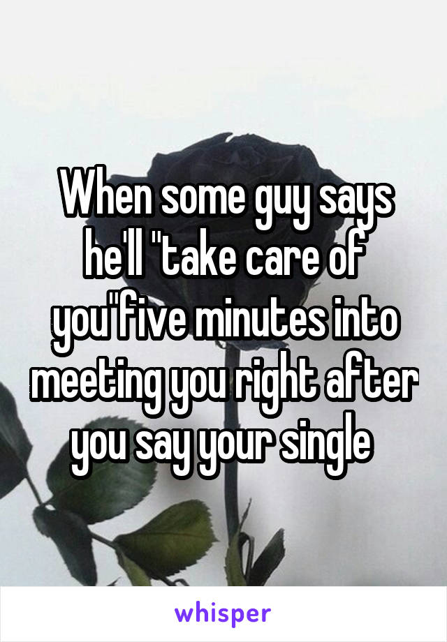 """When some guy says he'll """"take care of you""""five minutes into meeting you right after you say your single"""