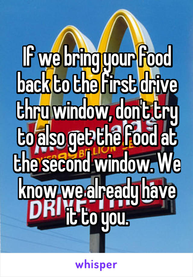 If we bring your food back to the first drive thru window, don't try to also get the food at the second window. We know we already have it to you.