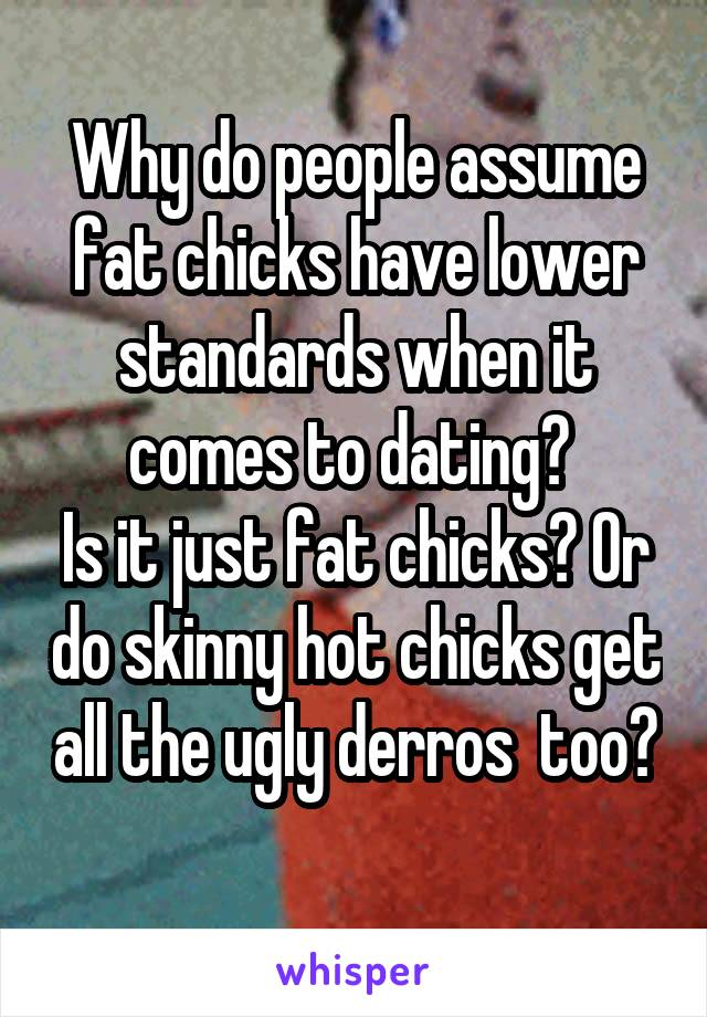 Why do people assume fat chicks have lower standards when it comes to dating?  Is it just fat chicks? Or do skinny hot chicks get all the ugly derros  too?
