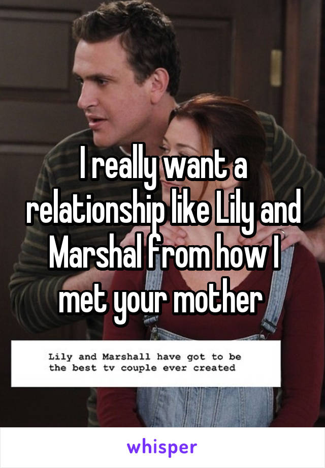 I really want a relationship like Lily and Marshal from how I met your mother