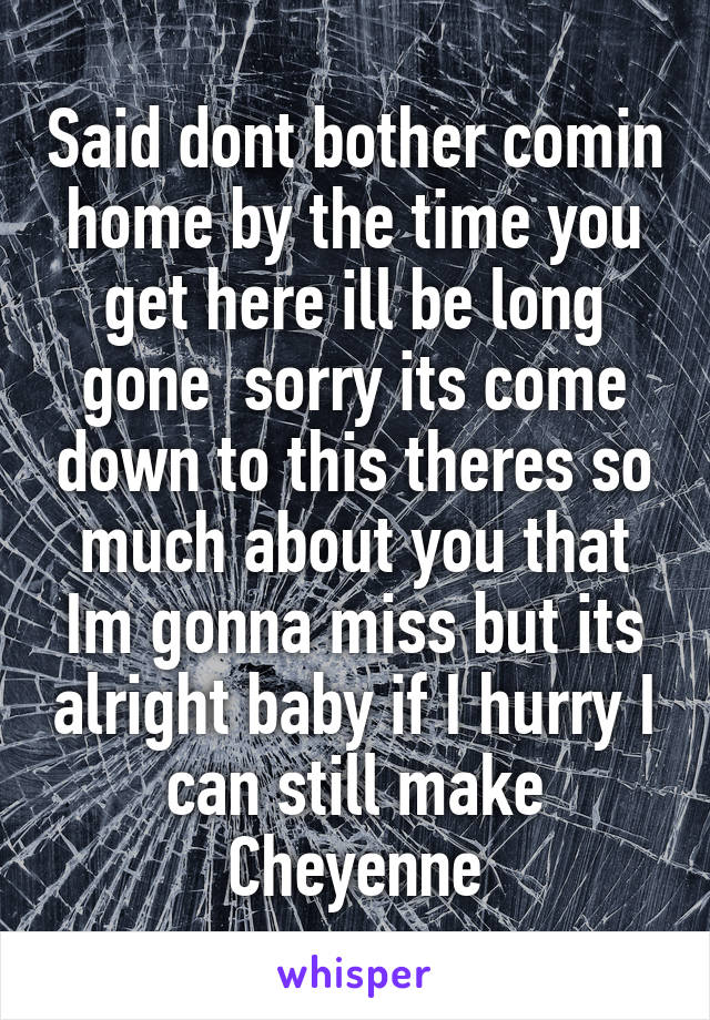 Said dont bother comin home by the time you get here ill be long gone  sorry its come down to this theres so much about you that Im gonna miss but its alright baby if I hurry I can still make Cheyenne