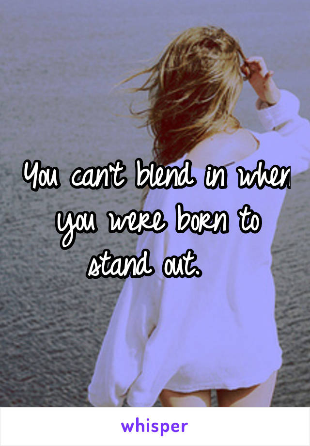 You can't blend in when you were born to stand out.