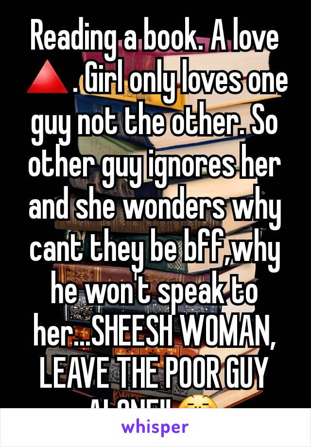 Reading a book. A love 🔺. Girl only loves one guy not the other. So other guy ignores her and she wonders why cant they be bff,why he won't speak to her...SHEESH WOMAN, LEAVE THE POOR GUY ALONE!!😤