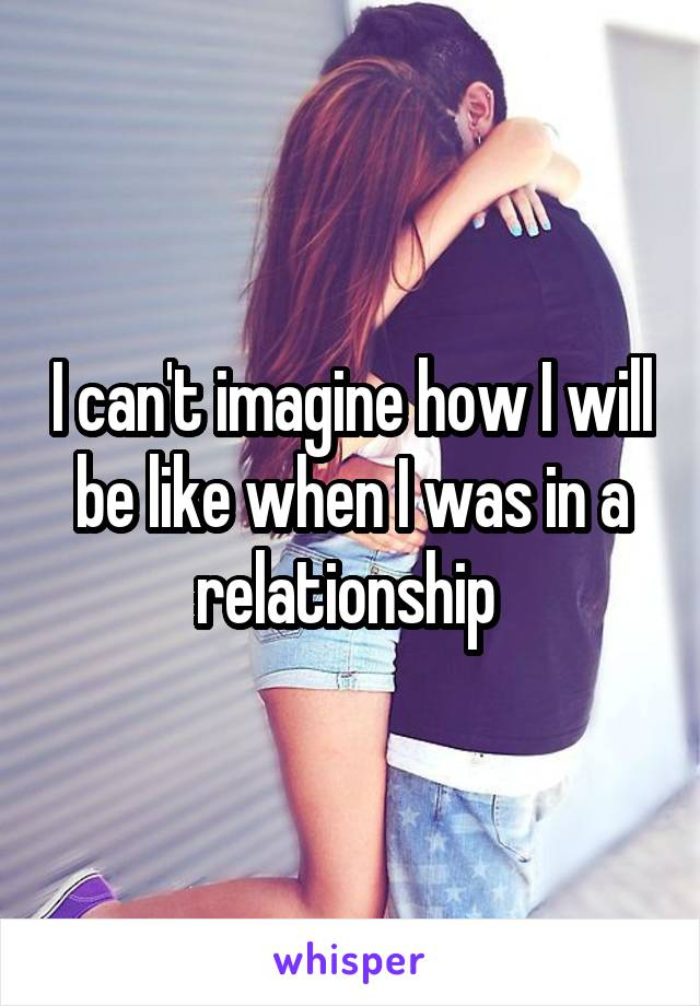 I can't imagine how I will be like when I was in a relationship