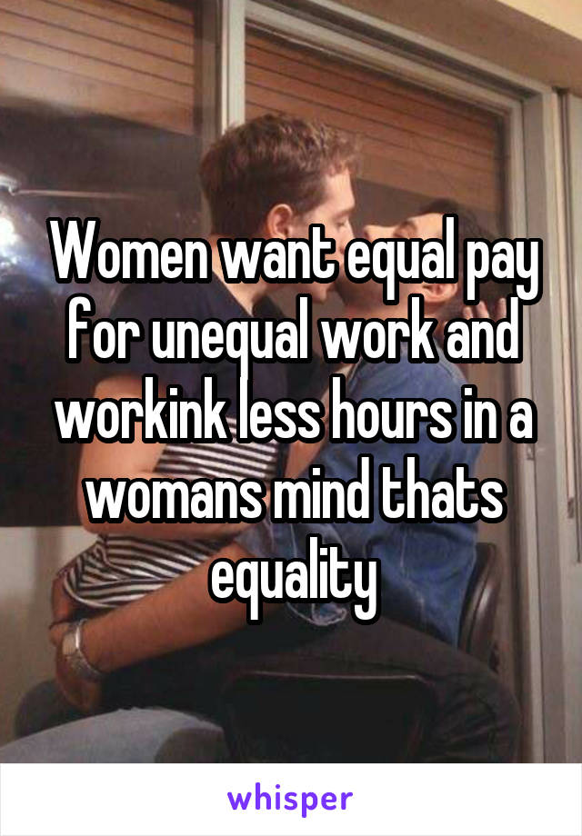 Women want equal pay for unequal work and workink less hours in a womans mind thats equality