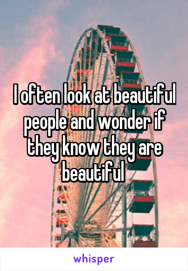 I often look at beautiful people and wonder if they know they are beautiful