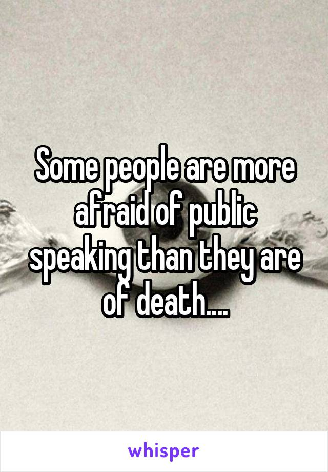 Some people are more afraid of public speaking than they are of death....