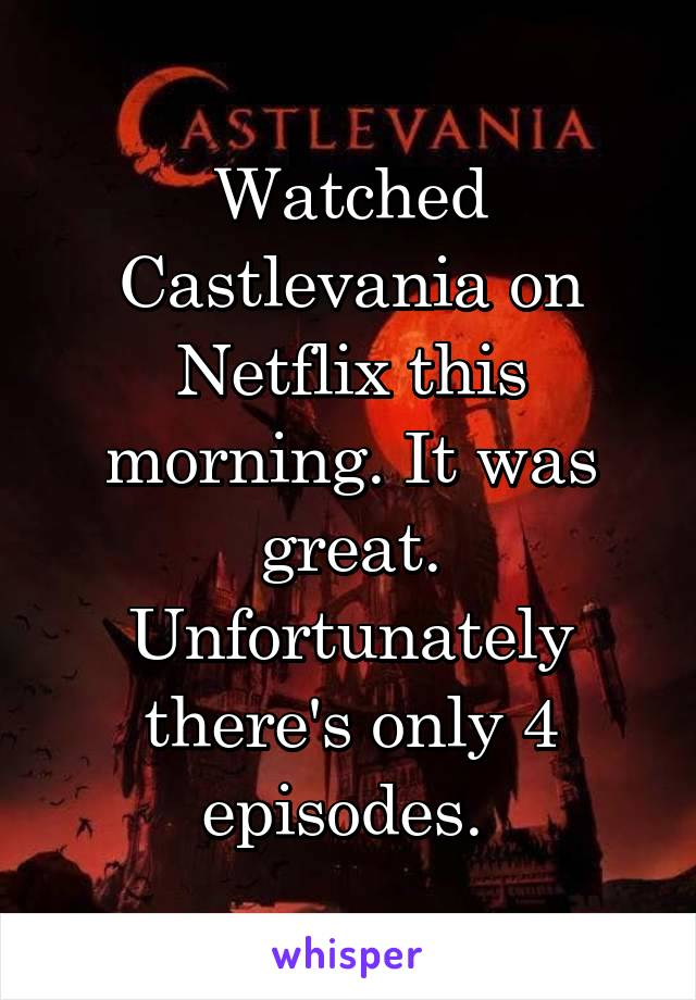 Watched Castlevania on Netflix this morning. It was great. Unfortunately there's only 4 episodes.