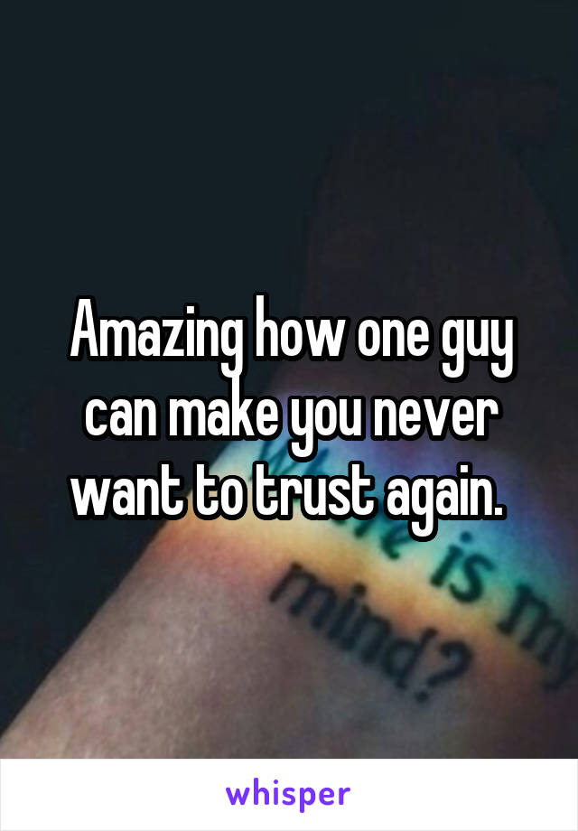 Amazing how one guy can make you never want to trust again.