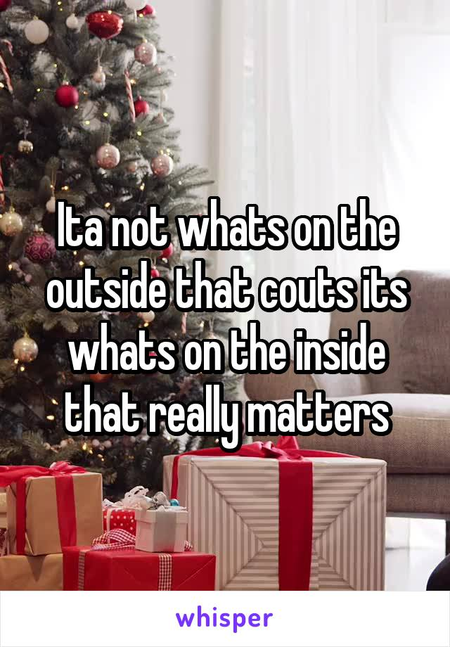 Ita not whats on the outside that couts its whats on the inside that really matters