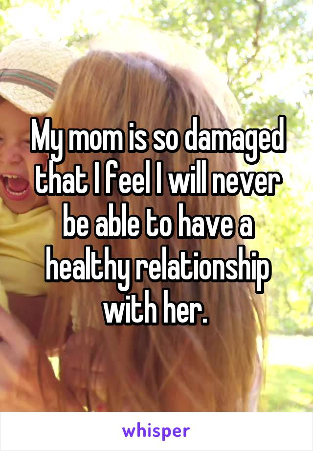 My mom is so damaged that I feel I will never be able to have a healthy relationship with her.