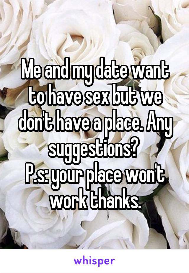 Me and my date want to have sex but we don't have a place. Any suggestions?  P.s: your place won't work thanks.