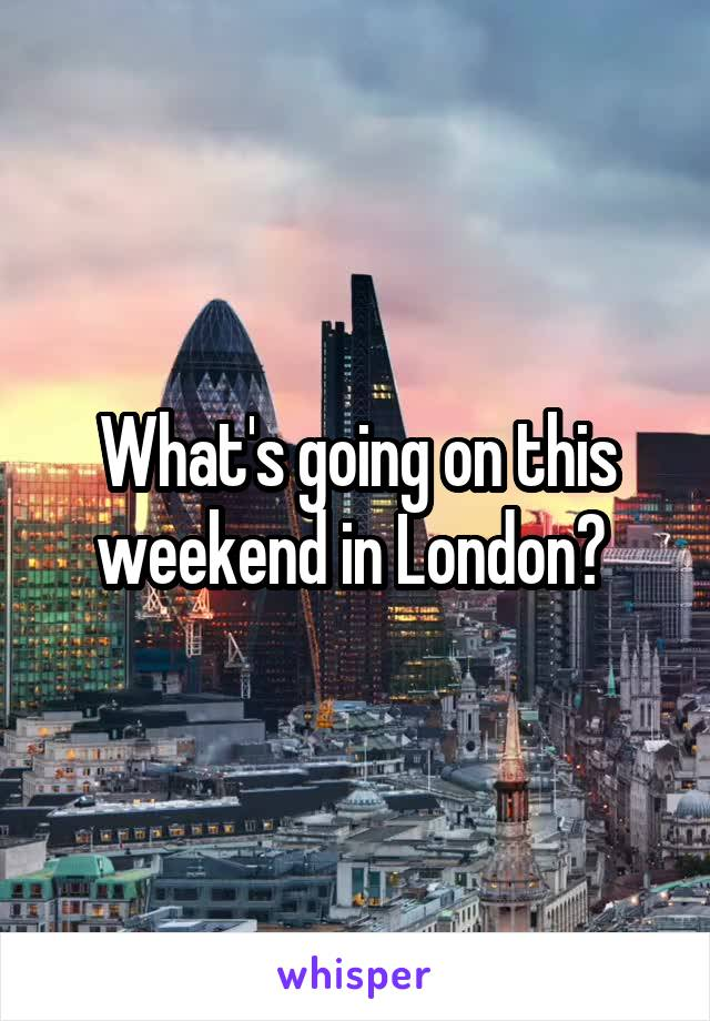 What's going on this weekend in London?