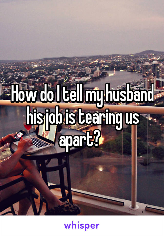 How do I tell my husband his job is tearing us apart?