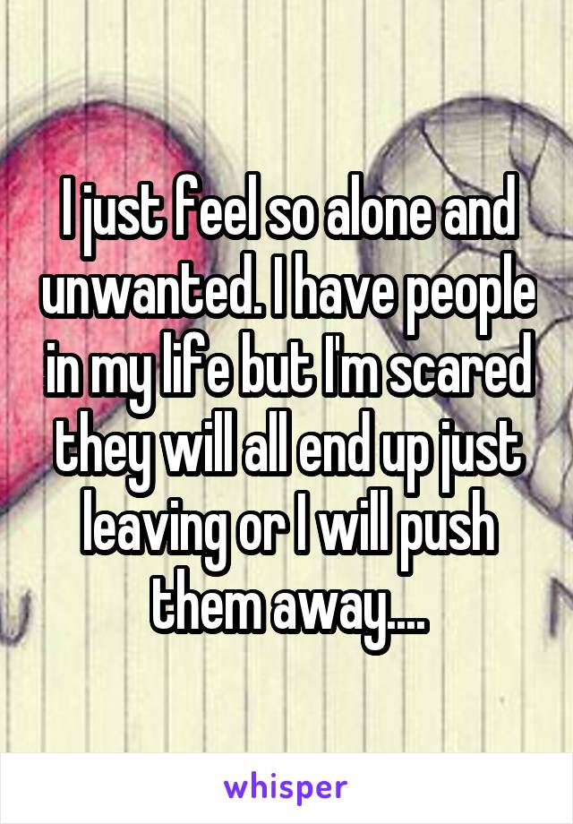 I just feel so alone and unwanted. I have people in my life but I'm scared they will all end up just leaving or I will push them away....