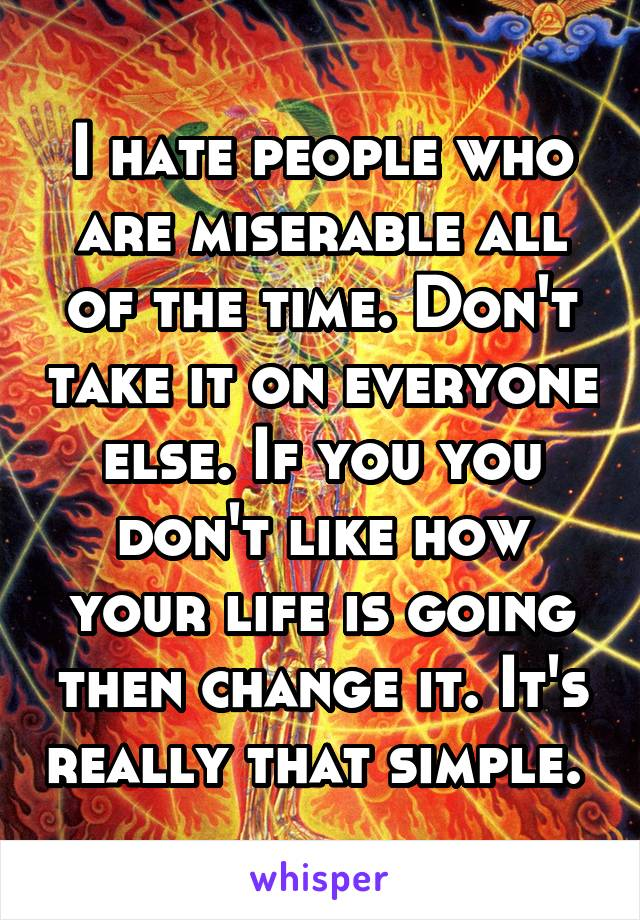 I hate people who are miserable all of the time. Don't take it on everyone else. If you you don't like how your life is going then change it. It's really that simple.