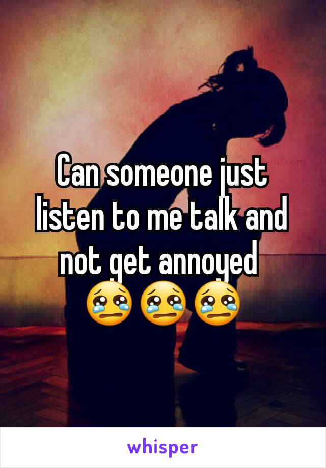 Can someone just listen to me talk and not get annoyed  😢😢😢