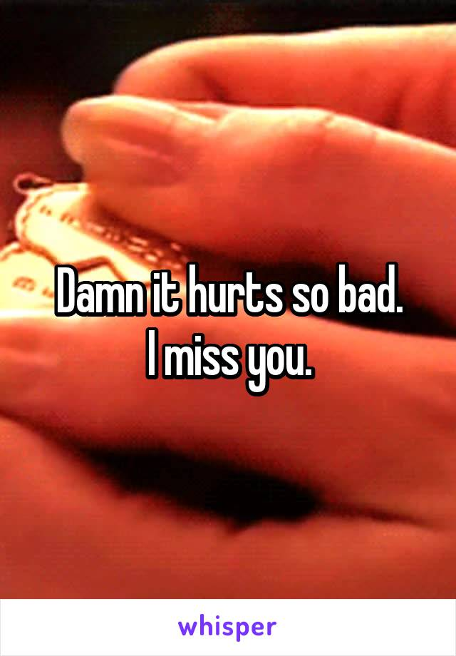 Damn it hurts so bad. I miss you.