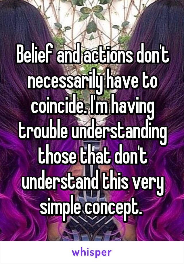 Belief and actions don't necessarily have to coincide. I'm having trouble understanding those that don't understand this very simple concept.