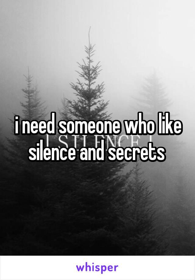 i need someone who like silence and secrets